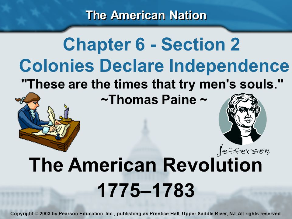 The American Nation Chapter 6 - Section 2 Colonies Declare Independence These are the times that try men s souls. ~Thomas Paine ~ The American Revolution 1775–1783 Copyright © 2003 by Pearson Education, Inc., publishing as Prentice Hall, Upper Saddle River, NJ.