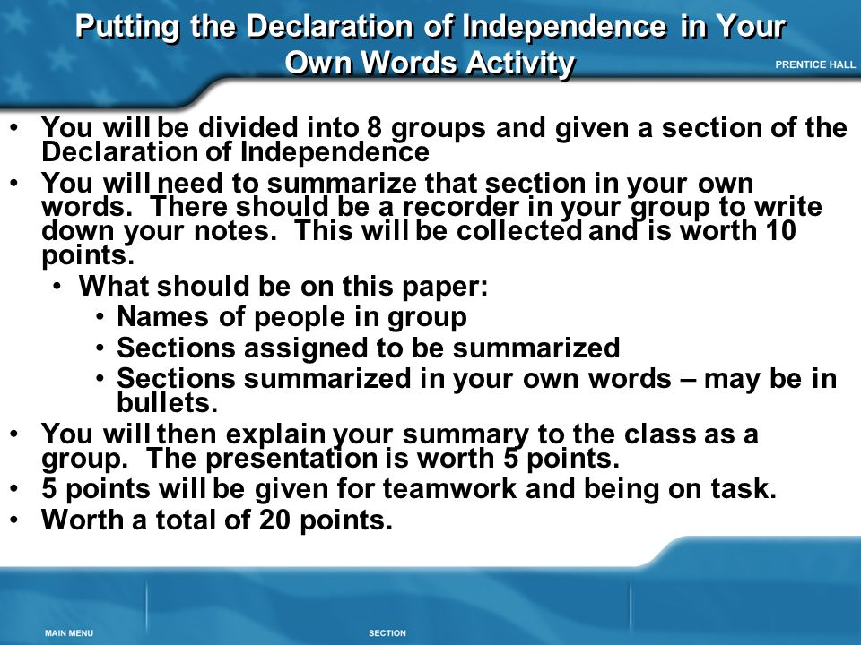 Putting the Declaration of Independence in Your Own Words Activity You will be divided into 8 groups and given a section of the Declaration of Independence You will need to summarize that section in your own words.