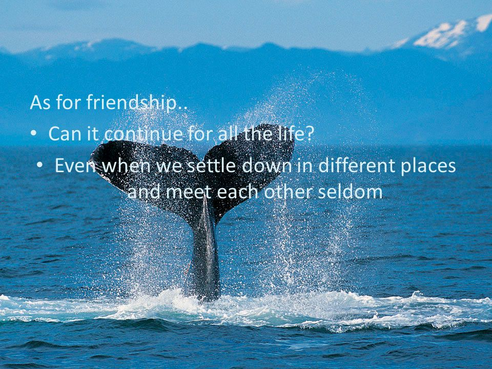 As for friendship..Can it continue for all the life.