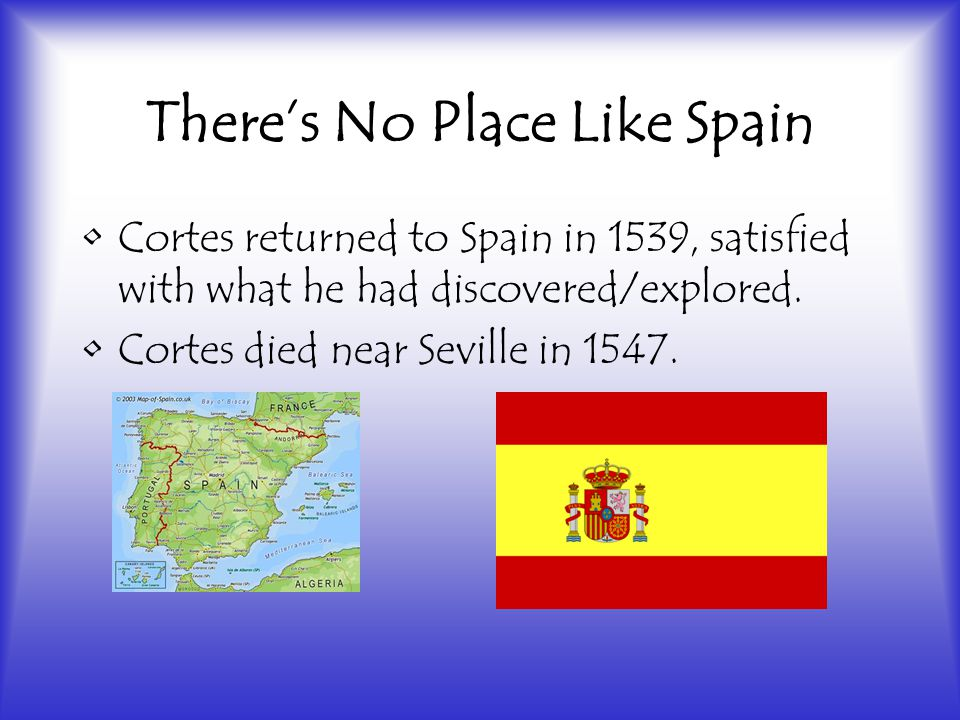 There's No Place Like Spain Cortes returned to Spain in 1539, satisfied with what he had discovered/explored.