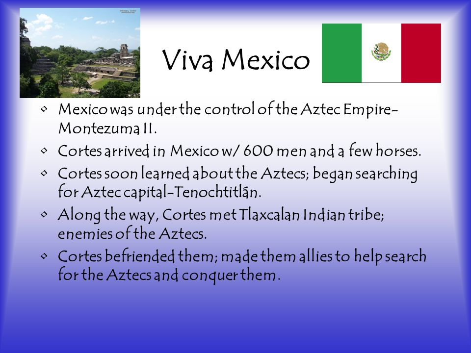 Viva Mexico Mexico was under the control of the Aztec Empire- Montezuma II.