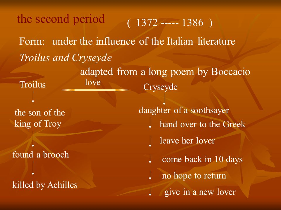 the second period ( 1372 ----- 1386 ) Form:under the influence of the Italian literature Troilus and Cryseyde adapted from a long poem by Boccacio Troilus Cryseyde the son of the king of Troy daughter of a soothsayer love hand over to the Greek leave her lover come back in 10 days no hope to return give in a new lover found a brooch killed by Achilles