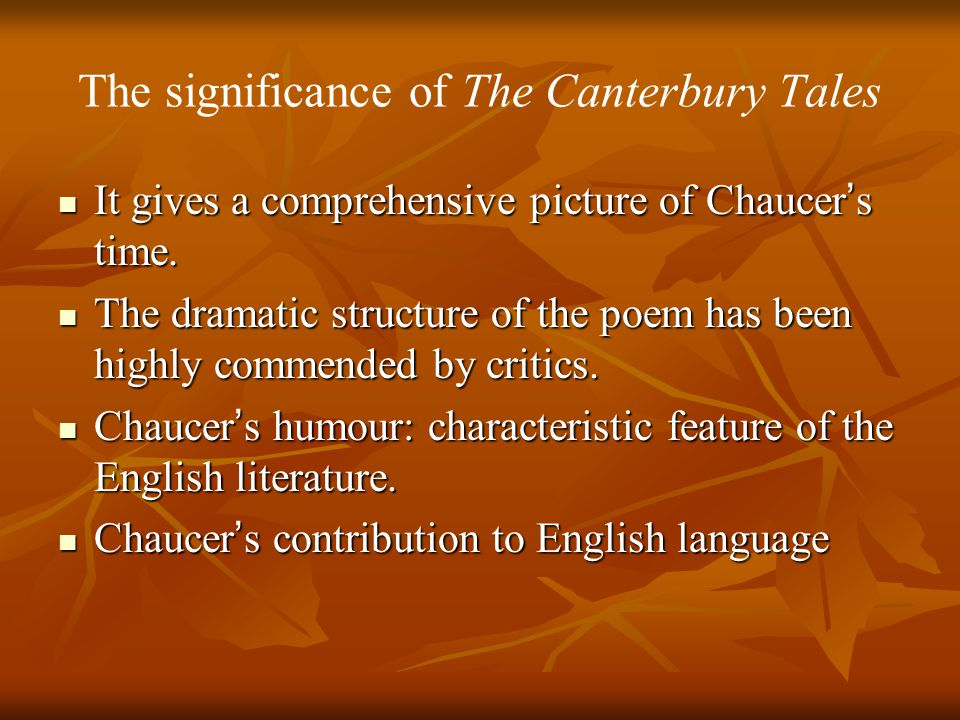 The significance of The Canterbury Tales It gives a comprehensive picture of Chaucer ' s time.