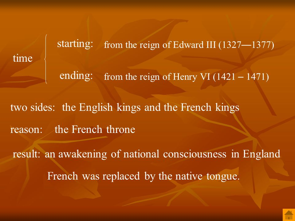 time starting: ending: from the reign of Edward III (1327 — 1377) from the reign of Henry VI (1421 – 1471) reason:the French throne two sides:the English kings and the French kings result:an awakening of national consciousness in England French was replaced by the native tongue.