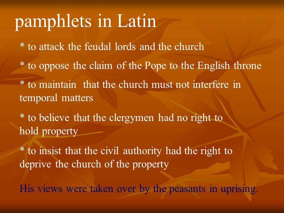 pamphlets in Latin * to attack the feudal lords and the church * to oppose the claim of the Pope to the English throne * to maintain that the church must not interfere in temporal matters * to believe that the clergymen had no right to hold property * to insist that the civil authority had the right to deprive the church of the property His views were taken over by the peasants in uprising.