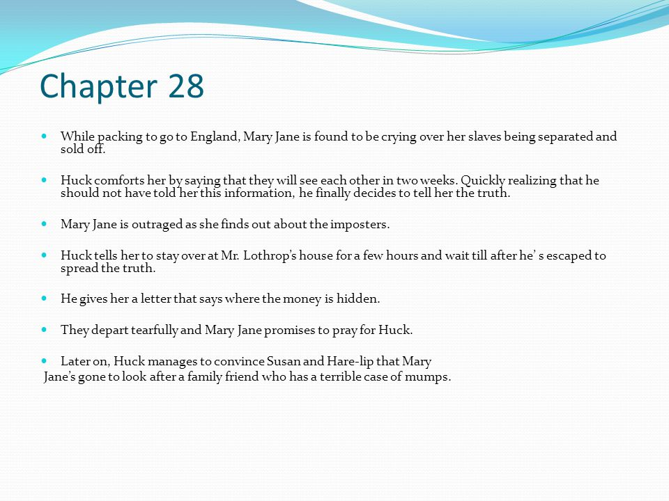Chapter 28 While packing to go to England, Mary Jane is found to be crying over her slaves being separated and sold off. Huck comforts her by saying t