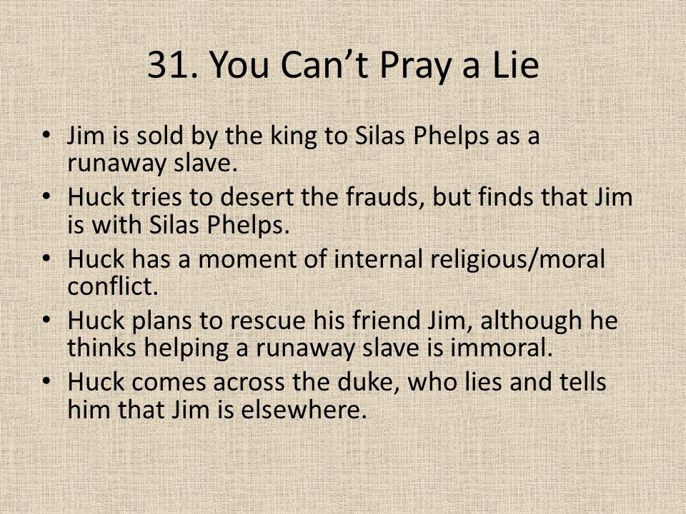 31. You Can't Pray a Lie Jim is sold by the king to Silas Phelps as a runaway slave. Huck tries to desert the frauds, but finds that Jim is with Silas
