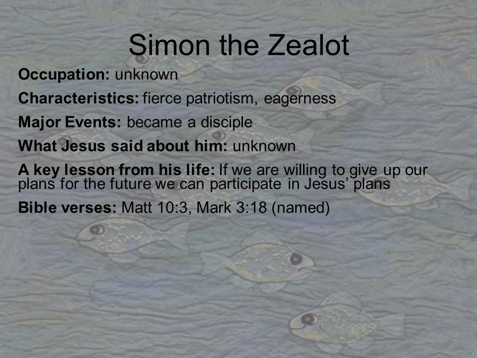 Simon the Zealot Occupation: unknown Characteristics: fierce patriotism, eagerness Major Events: became a disciple What Jesus said about him: unknown