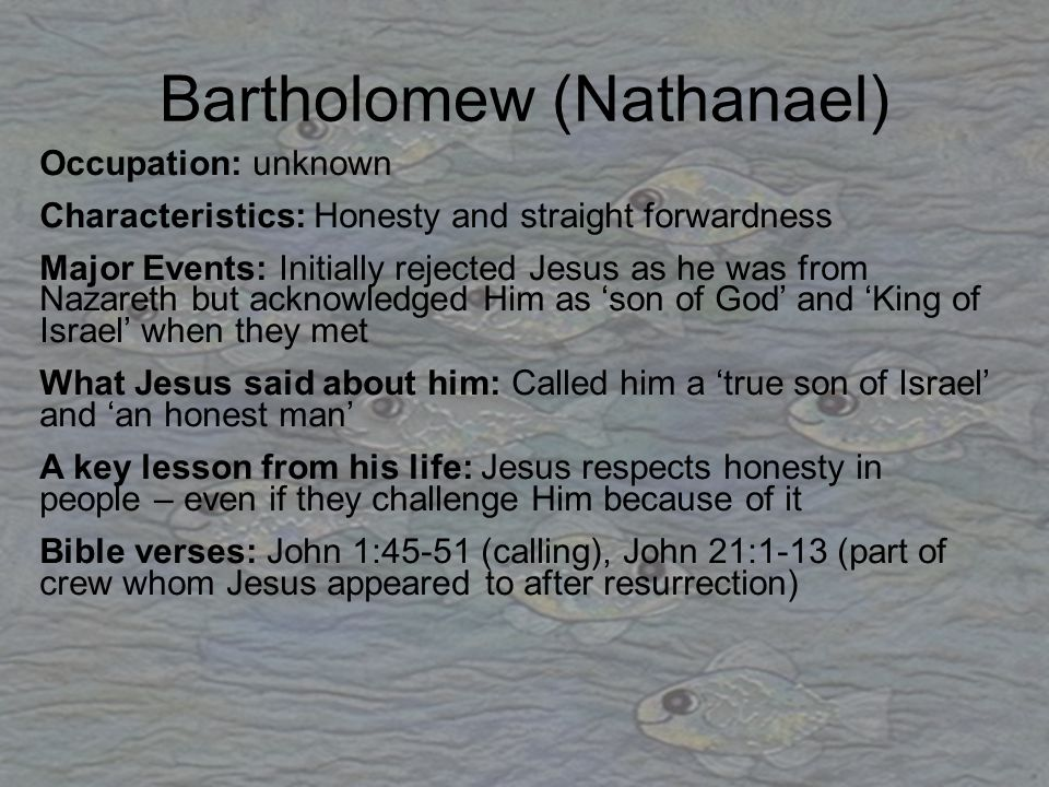 Bartholomew (Nathanael) Occupation: unknown Characteristics: Honesty and straight forwardness Major Events: Initially rejected Jesus as he was from Na