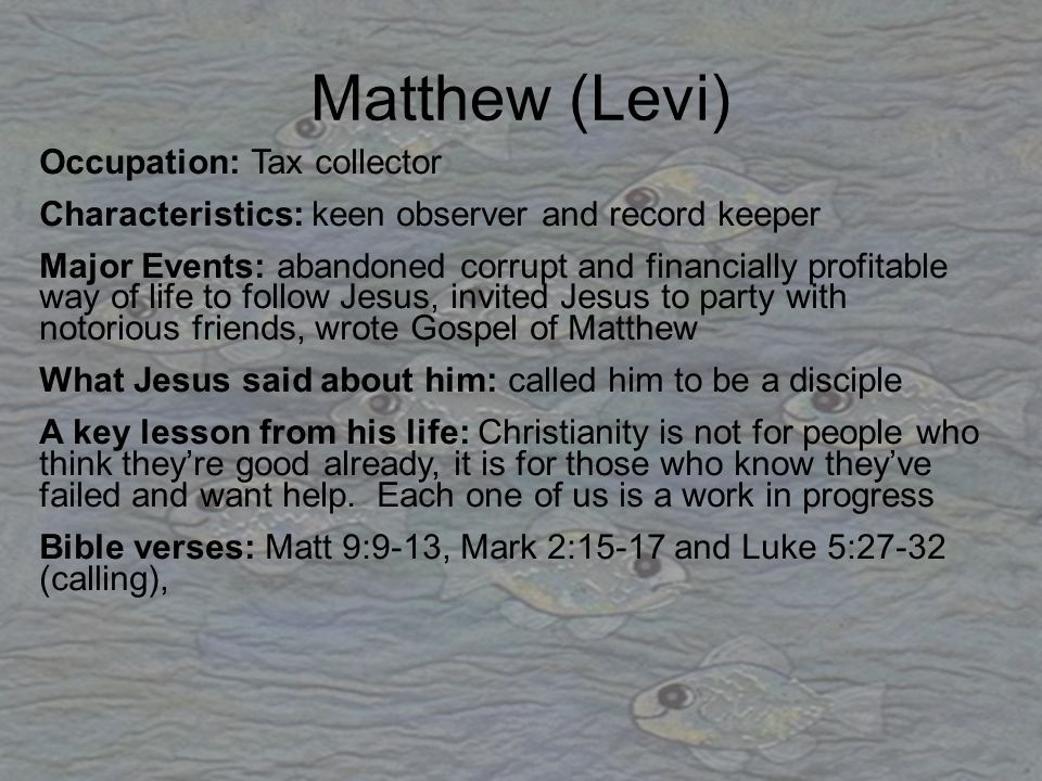 Matthew (Levi) Occupation: Tax collector Characteristics: keen observer and record keeper Major Events: abandoned corrupt and financially profitable w