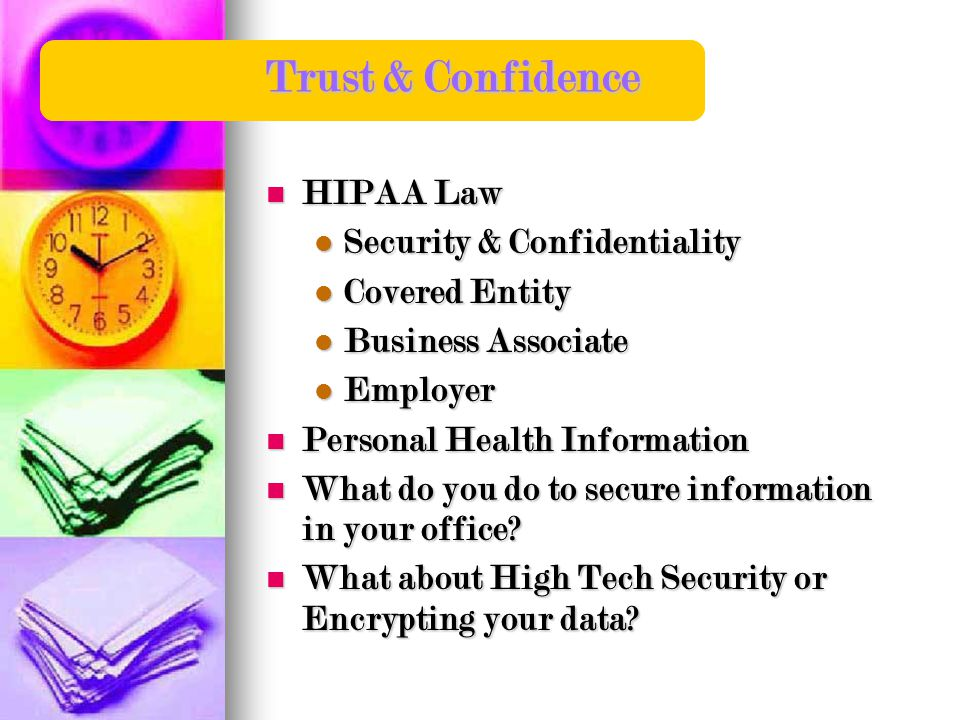 Trust & Confidence HIPAA Law HIPAA Law Security & Confidentiality Security & Confidentiality Covered Entity Covered Entity Business Associate Business Associate Employer Employer Personal Health Information Personal Health Information What do you do to secure information in your office.