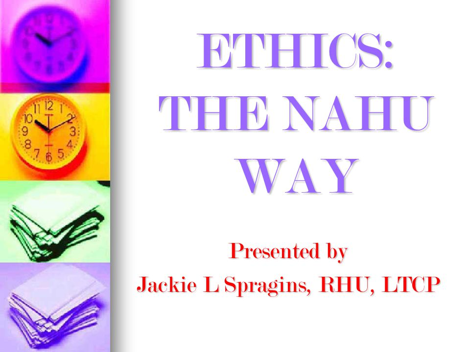ETHICS: THE NAHU WAY Presented by Jackie L Spragins, RHU, LTCP