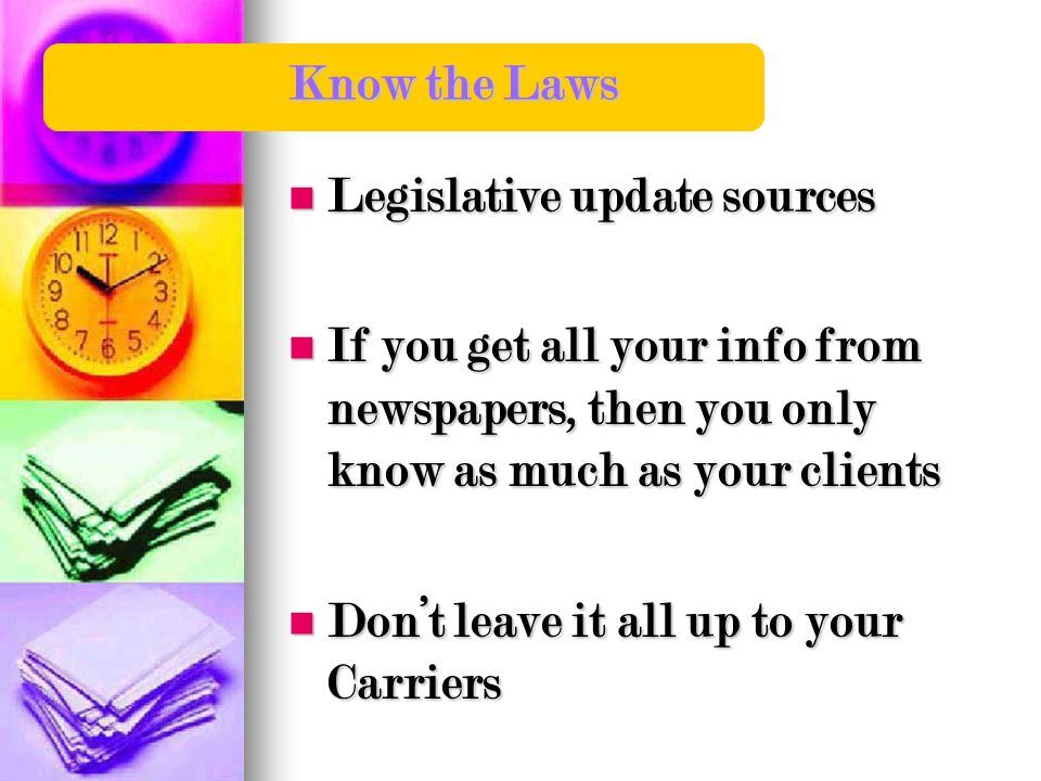 Know the Laws Legislative update sources Legislative update sources If you get all your info from newspapers, then you only know as much as your clients If you get all your info from newspapers, then you only know as much as your clients Don't leave it all up to your Carriers Don't leave it all up to your Carriers