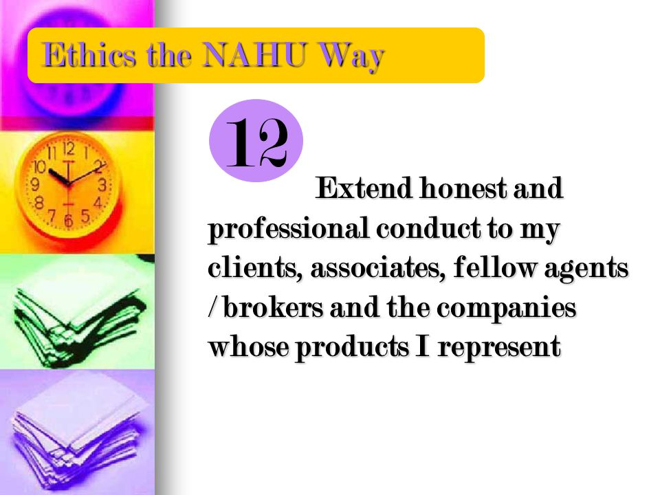 Extend honest and professional conduct to my clients, associates, fellow agents / brokers and the companies whose products I represent Ethics the NAHU Way 12