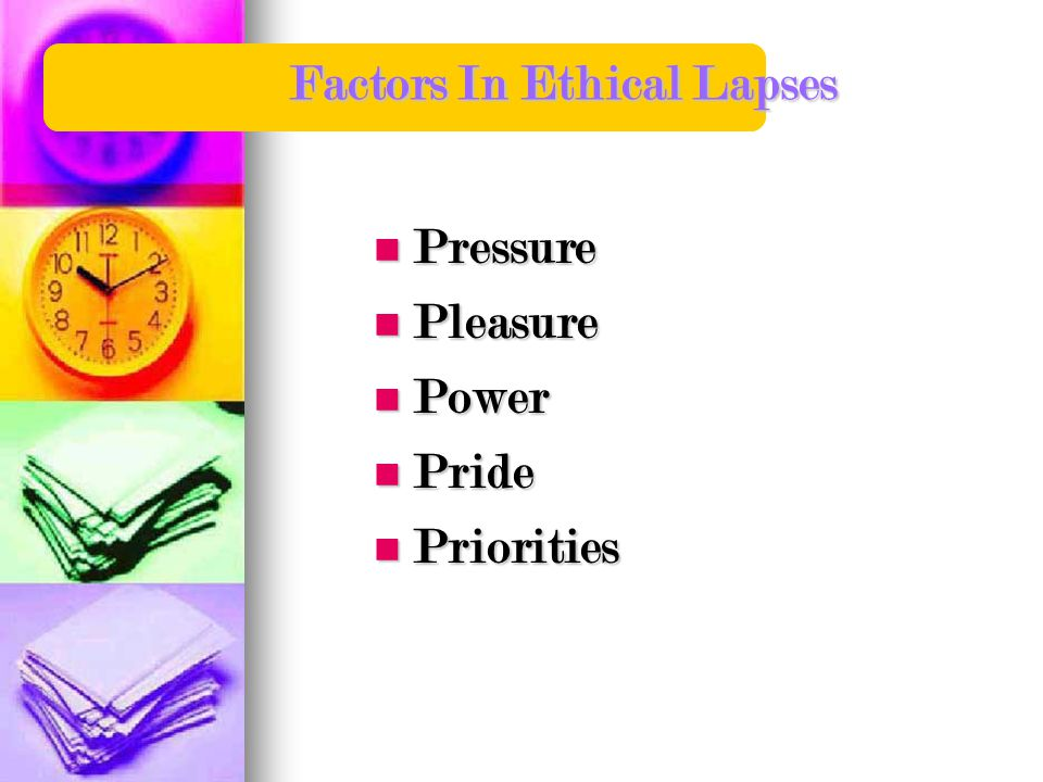 Factors In Ethical Lapses Pressure Pressure Pleasure Pleasure Power Power Pride Pride Priorities Priorities