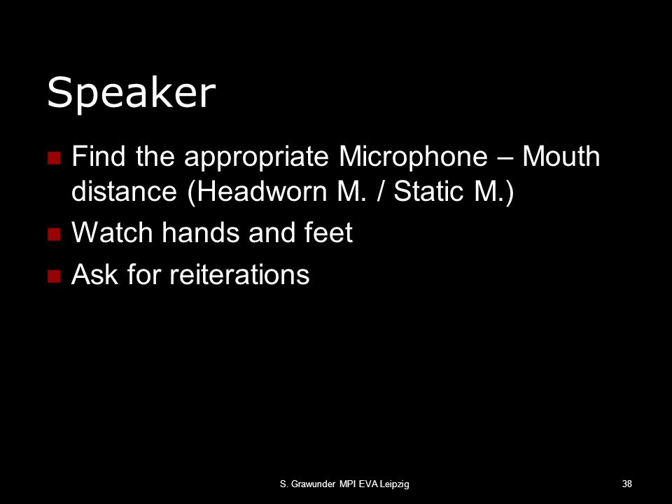 S. Grawunder MPI EVA Leipzig38 Speaker Find the appropriate Microphone – Mouth distance (Headworn M. / Static M.) Watch hands and feet Ask for reitera