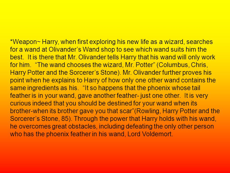 *Weapon~ Harry, when first exploring his new life as a wizard, searches for a wand at Olivander's Wand shop to see which wand suits him the best. It i