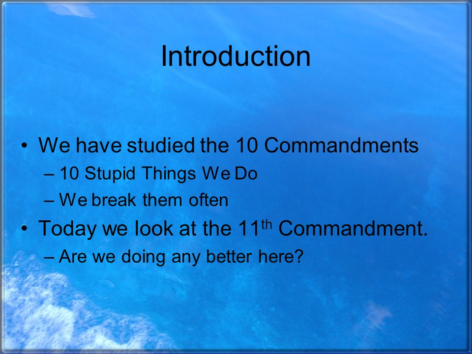 Introduction We have studied the 10 Commandments –10 Stupid Things We Do –We break them often Today we look at the 11 th Commandment.