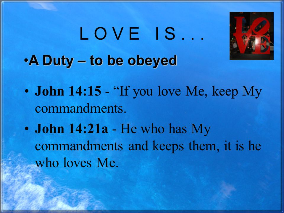 L O V E I S... John 14:15 - If you love Me, keep My commandments.