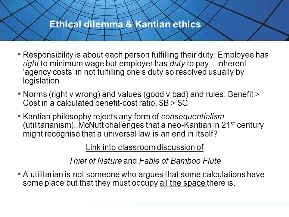 Ethical dilemma & Kantian ethics Responsibility is about each person fulfilling their duty: Employee has right to minimum wage but employer has duty to pay…inherent 'agency costs' in not fulfilling one's duty so resolved usually by legislation Norms (right v wrong) and values (good v bad) and rules: Benefit > Cost in a calculated benefit-cost ratio, $B > $C Kantian philosophy rejects any form of consequentialism (utilitarianism)..McNutt challenges that a neo-Kantian in 21 st century might recognise that a universal law is an end in itself.