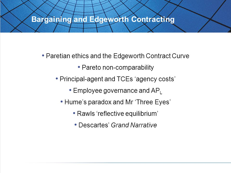 Bargaining and Edgeworth Contracting Paretian ethics and the Edgeworth Contract Curve Pareto non-comparability Principal-agent and TCEs 'agency costs' Employee governance and AP L Hume's paradox and Mr 'Three Eyes' Rawls 'reflective equilibrium' Descartes' Grand Narrative