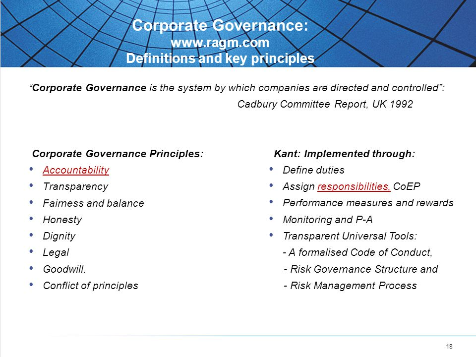 18 Corporate Governance: www.ragm.com Definitions and key principles Corporate Governance is the system by which companies are directed and controlled : Cadbury Committee Report, UK 1992 Corporate Governance Principles: Accountability Transparency Fairness and balance Honesty Dignity Legal Goodwill.