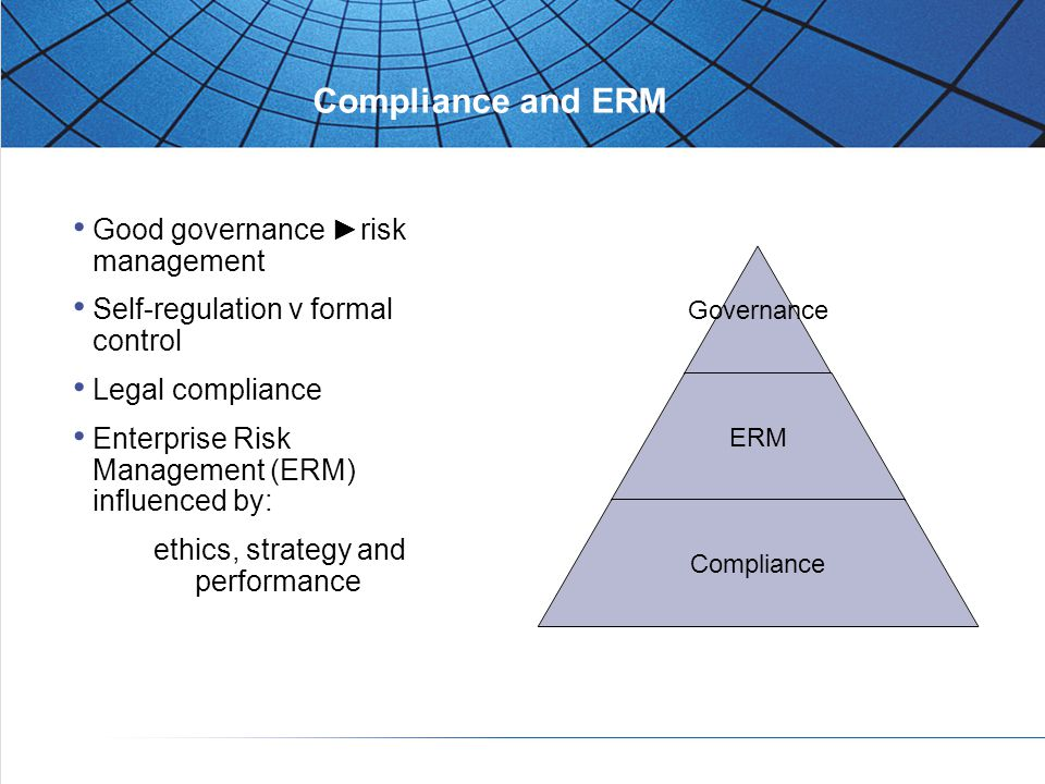 Compliance and ERM Good governance ►risk management Self-regulation v formal control Legal compliance Enterprise Risk Management (ERM) influenced by: ethics, strategy and performance Governance ERM Compliance