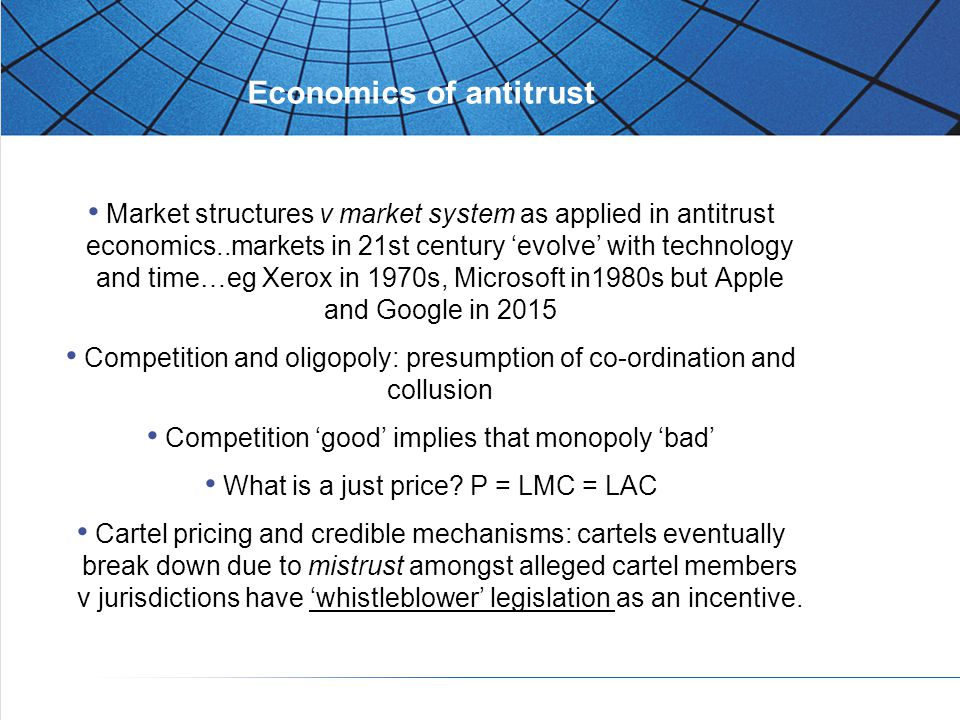 Economics of antitrust Market structures v market system as applied in antitrust economics..markets in 21st century 'evolve' with technology and time…eg Xerox in 1970s, Microsoft in1980s but Apple and Google in 2015 Competition and oligopoly: presumption of co-ordination and collusion Competition 'good' implies that monopoly 'bad' What is a just price.