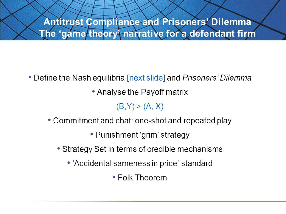 Antitrust Compliance and Prisoners' Dilemma The 'game theory' narrative for a defendant firm Define the Nash equilibria [next slide] and Prisoners' Dilemma Analyse the Payoff matrix (B,Y) > (A, X) Commitment and chat: one-shot and repeated play Punishment 'grim' strategy Strategy Set in terms of credible mechanisms 'Accidental sameness in price' standard Folk Theorem