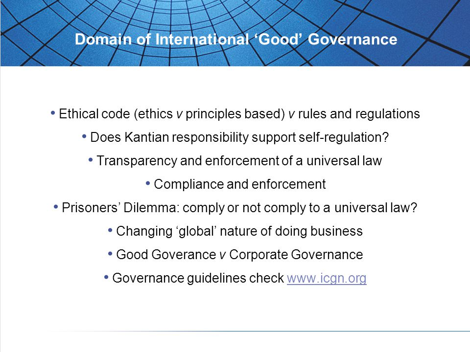 Domain of International 'Good' Governance Ethical code (ethics v principles based) v rules and regulations Does Kantian responsibility support self-regulation.