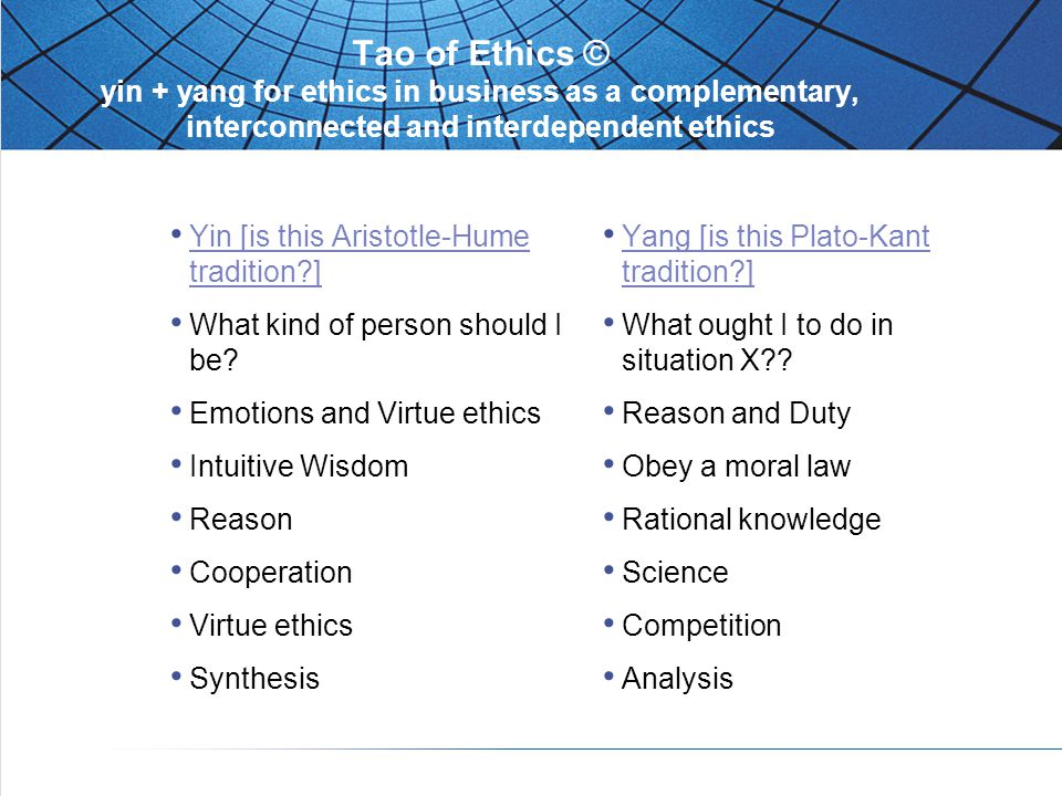 Tao of Ethics © yin + yang for ethics in business as a complementary, interconnected and interdependent ethics Yin [is this Aristotle-Hume tradition?] What kind of person should I be.