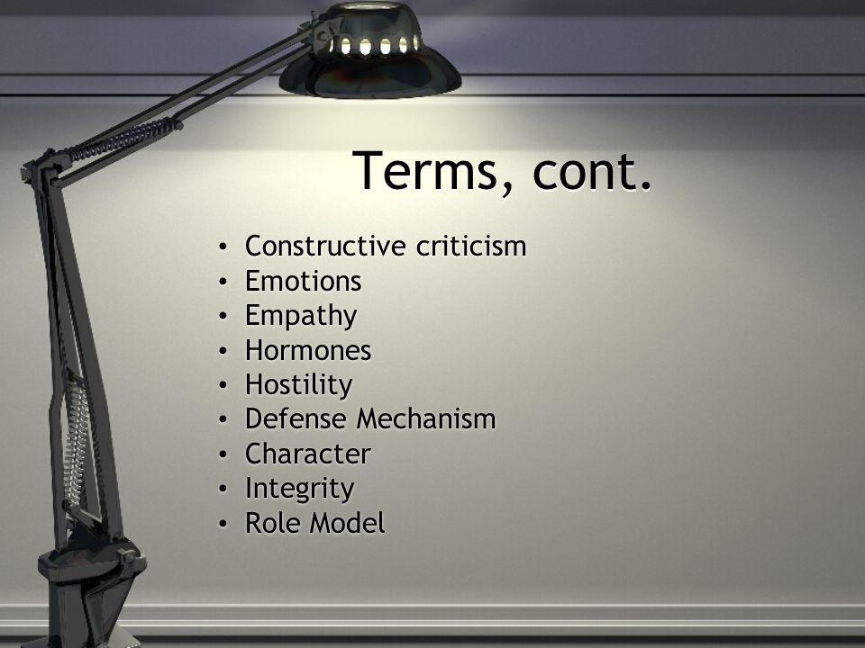 Terms, cont. Terms, cont. Constructive criticism Emotions Empathy Hormones Hostility Defense Mechanism Character Integrity Role Model Constructive cri