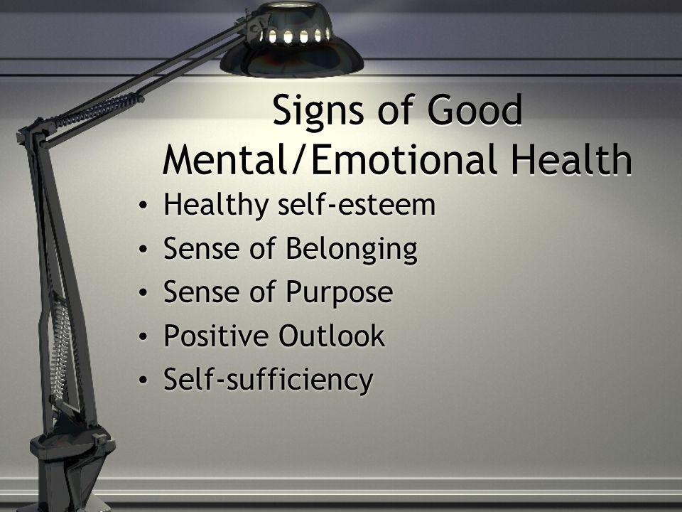 Signs of Good Mental/Emotional Health Healthy self-esteem Sense of Belonging Sense of Purpose Positive Outlook Self-sufficiency Healthy self-esteem Sense of Belonging Sense of Purpose Positive Outlook Self-sufficiency