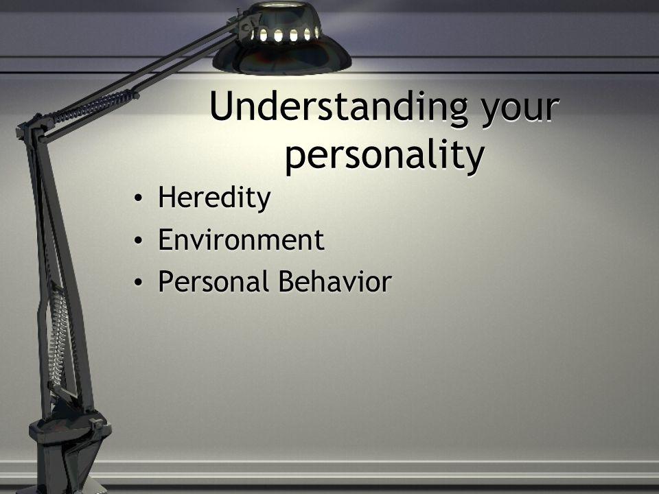 Understanding your personality Heredity Environment Personal Behavior Heredity Environment Personal Behavior