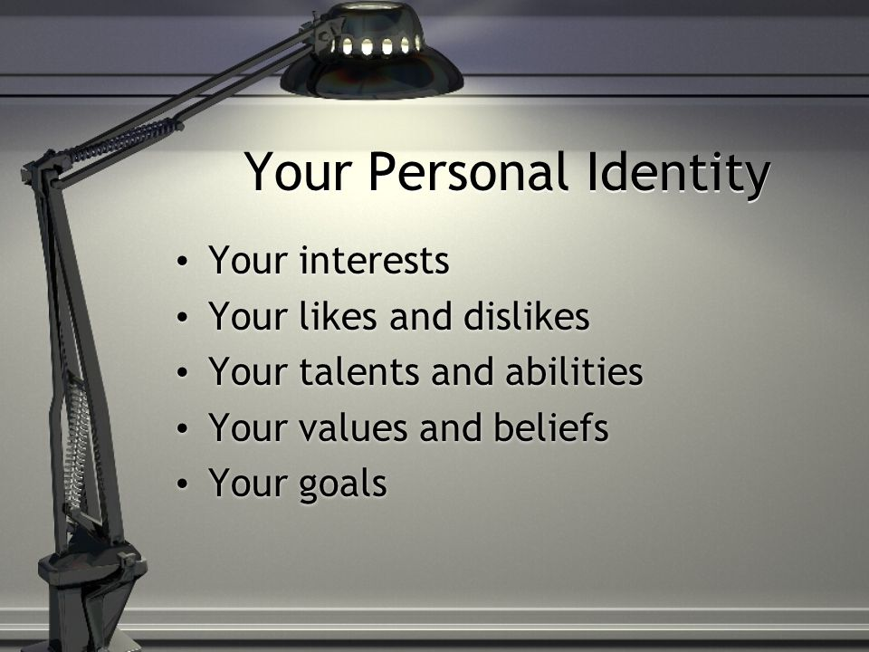 Your Personal Identity Your interests Your likes and dislikes Your talents and abilities Your values and beliefs Your goals Your interests Your likes