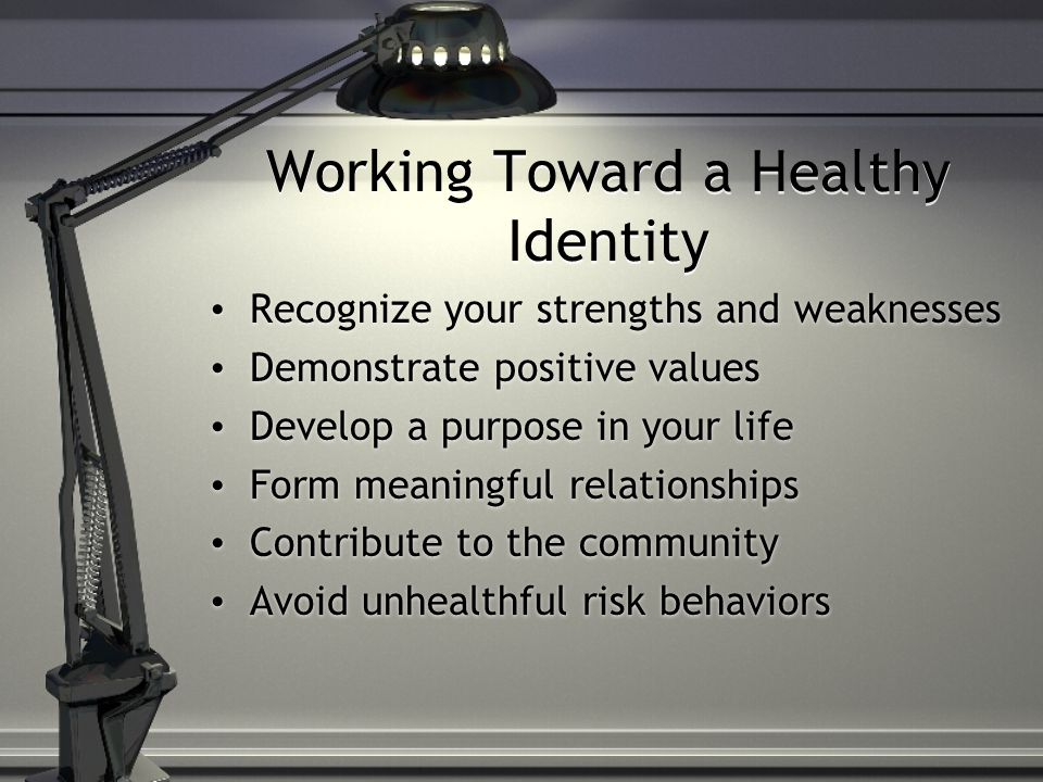 Working Toward a Healthy Identity Recognize your strengths and weaknesses Demonstrate positive values Develop a purpose in your life Form meaningful r