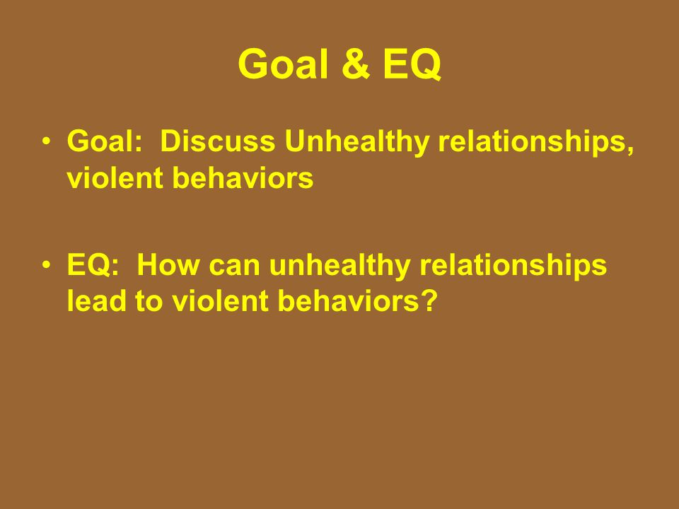 Goal & EQ Goal: Discuss Unhealthy relationships, violent behaviors EQ: How can unhealthy relationships lead to violent behaviors