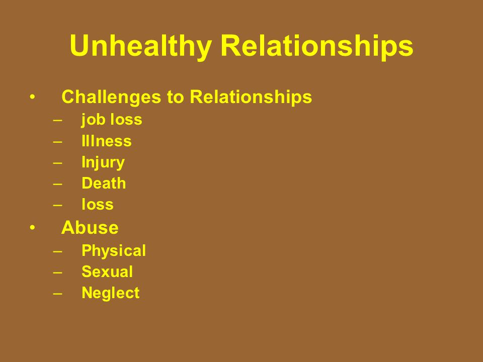 Unhealthy Relationships Challenges to Relationships –job loss –Illness –Injury –Death –loss Abuse –Physical –Sexual –Neglect