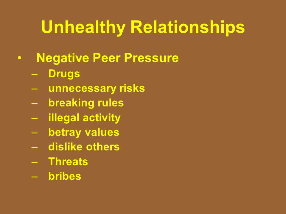 Unhealthy Relationships Negative Peer Pressure –Drugs –unnecessary risks –breaking rules –illegal activity –betray values –dislike others –Threats –bribes
