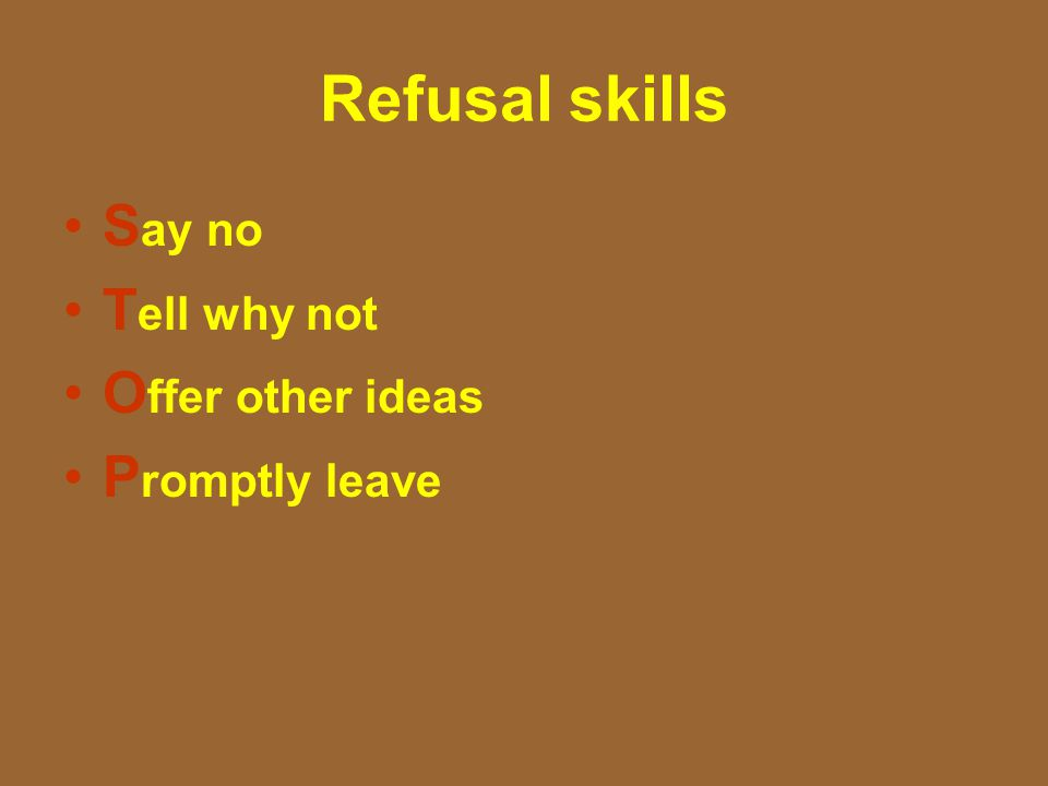 Refusal skills S ay no T ell why not O ffer other ideas P romptly leave