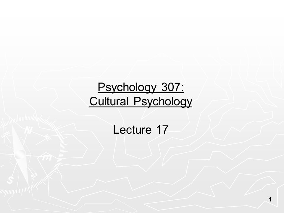 1 Psychology 307: Cultural Psychology Lecture 17