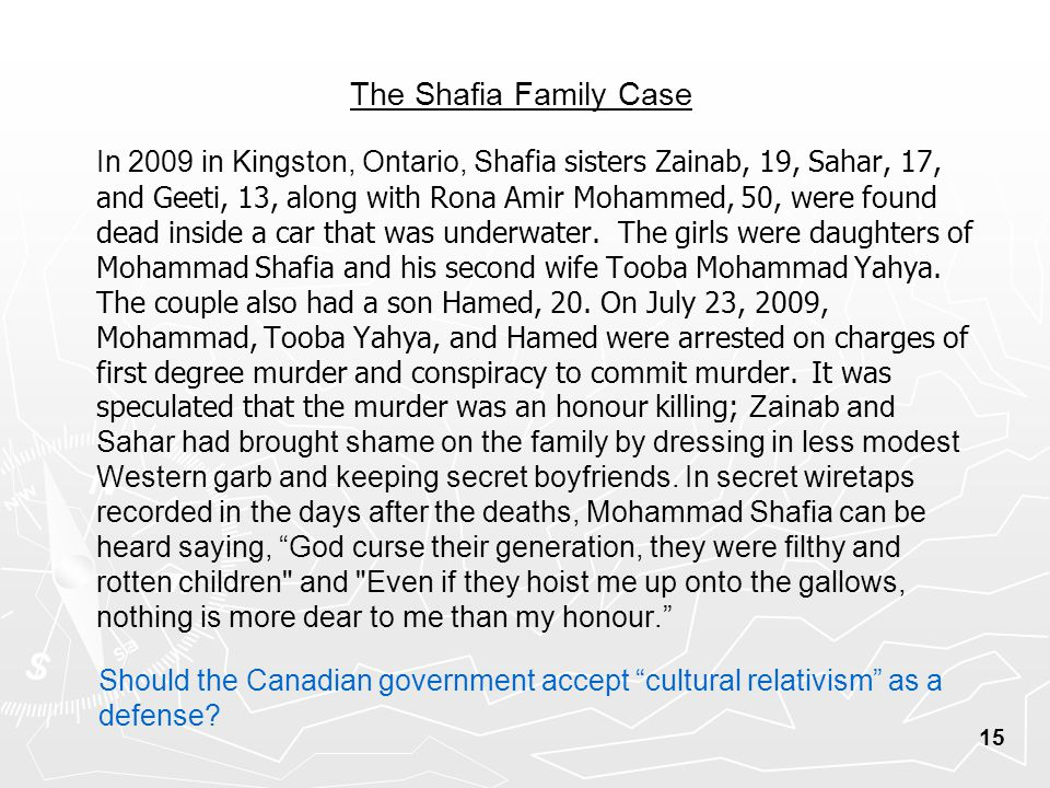 The Shafia Family Case In 2009 in Kingston, Ontario, S hafia sisters Zainab, 19, Sahar, 17, and Geeti, 13, along with Rona Amir Mohammed, 50, were found dead inside a car that was underwater.