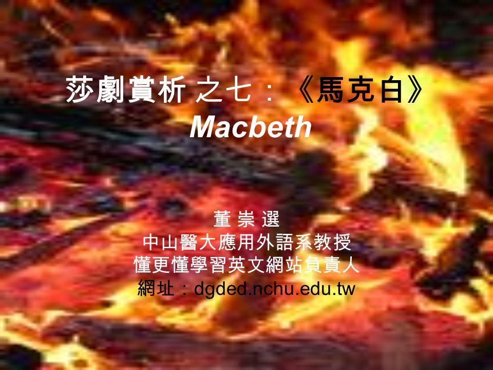莎劇賞析 之七:《馬克白》 Macbeth 董 崇 選 中山醫大應用外語系教授 懂更懂學習英文網站負責人 網址: dgded.nchu.edu.tw