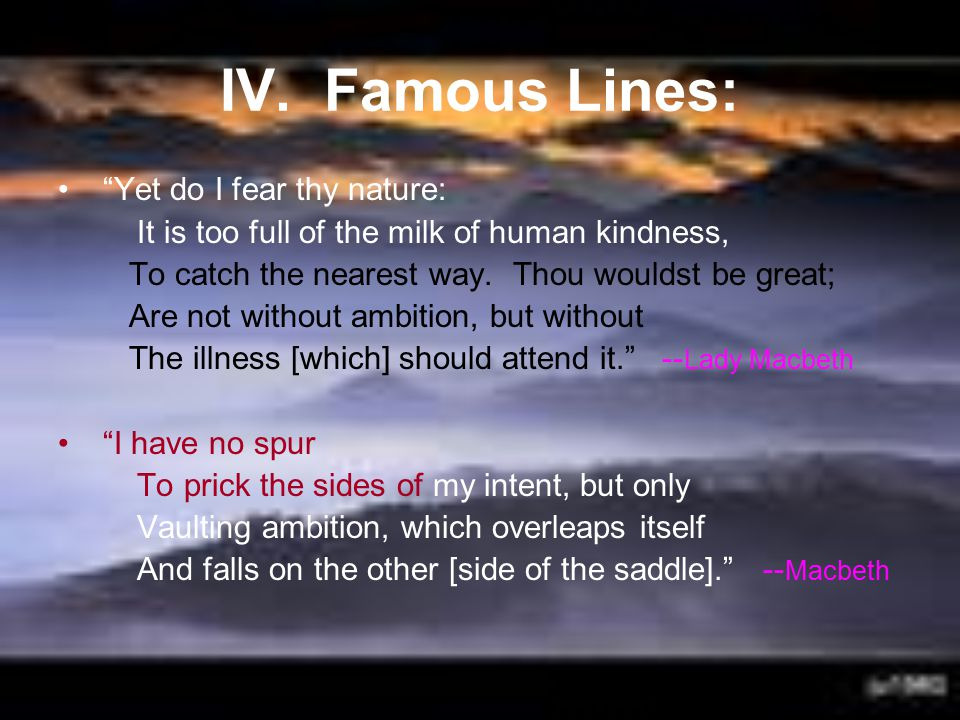 """IV. Famous Lines: """"Yet do I fear thy nature: It is too full of the milk of human kindness, To catch the nearest way. Thou wouldst be great; Are not wi"""