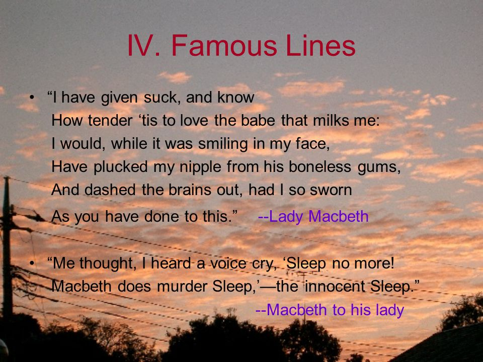 """IV. Famous Lines """"I have given suck, and know How tender 'tis to love the babe that milks me: I would, while it was smiling in my face, Have plucked m"""