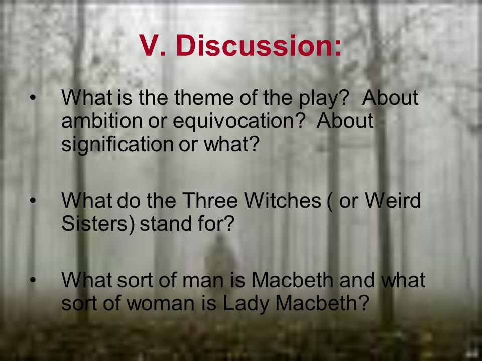 V. Discussion: What is the theme of the play. About ambition or equivocation.