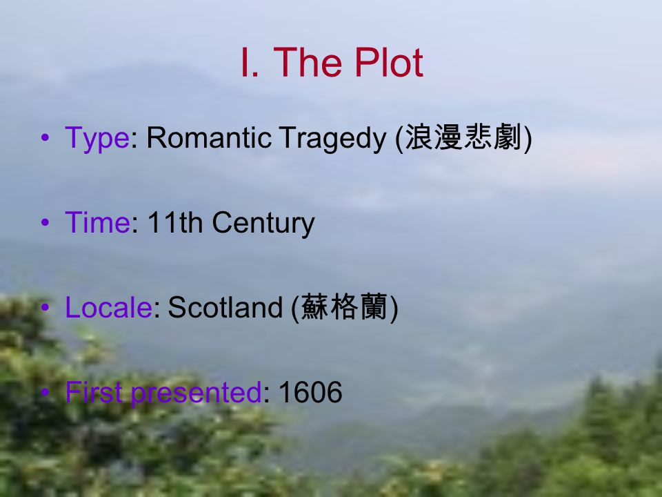 I. The Plot Type: Romantic Tragedy ( 浪漫悲劇 ) Time: 11th Century Locale: Scotland ( 蘇格蘭 ) First presented: 1606
