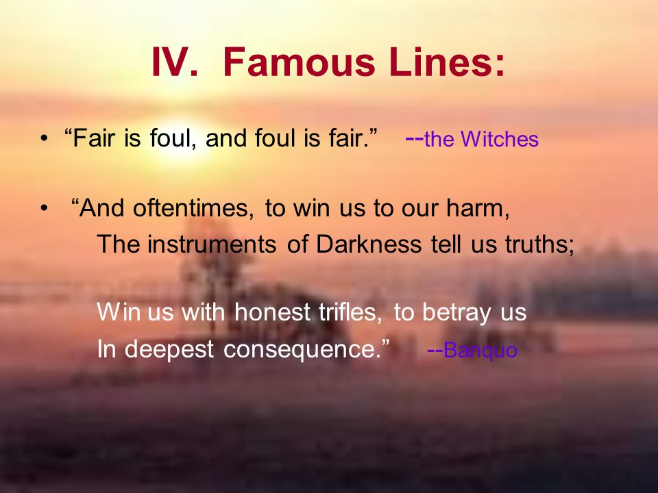 """IV. Famous Lines: """"Fair is foul, and foul is fair."""" -- the Witches """"And oftentimes, to win us to our harm, The instruments of Darkness tell us truths;"""