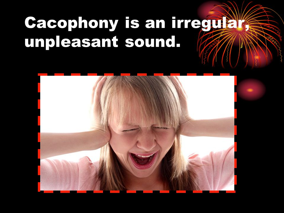 Cacophony is an irregular, unpleasant sound.