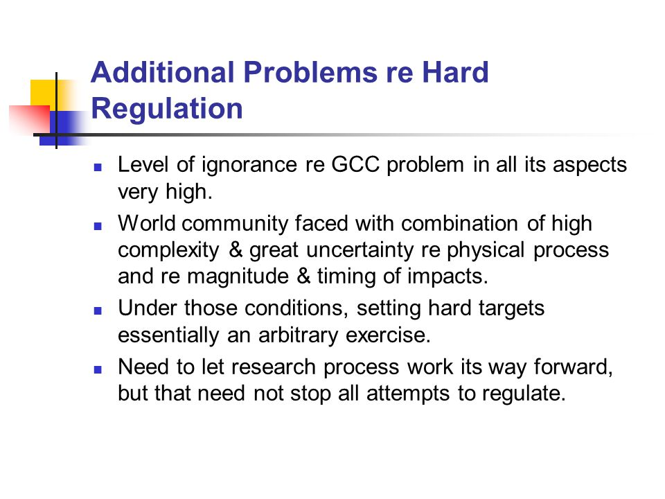 Additional Problems re Hard Regulation Level of ignorance re GCC problem in all its aspects very high.